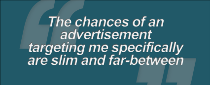 """The chances of an advertisement targeting me personally, are slim and far-between"""