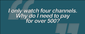 """""""I only watch four channels. Why do I need to pay for over 500"""""""
