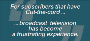 """""""For subscribers that have Cut-the-cord ... broadcast television has become a frustrating experience"""""""