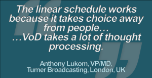 """The Linear Schedule works because it takes choice away from people. They might be tired after a busy day, and they don't want to think too hard about what they view. VoD takes a lot of thought processing"", (Complete quote) ""Social media on TV? 'We are still learning'"", by Chris Forrester, IBC Daily, 9th Sep. 2012"