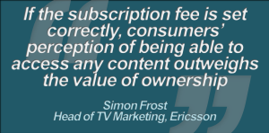 """If the subscription fee is set correctly, consumers' perception of being able to access any content outweighs the value of ownership"", ""TV Anywhere: The Game Starts Now"", Simon Frost, Head of TV Marketing, Ericsson"