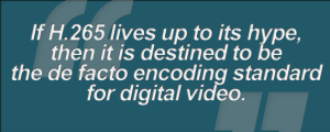 Graphic - Benchmarking the Video Experience (iii.a. If H.265 lives up to its hype, then it is destined to be the de facto encoding standard for digital video)