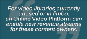 Graphic - Multiscreen Solutions for the Digital Generation (vii.a. For video libraries currently unused or in limbo, an Online Video Platform can enable new revenue streams for these content owners)